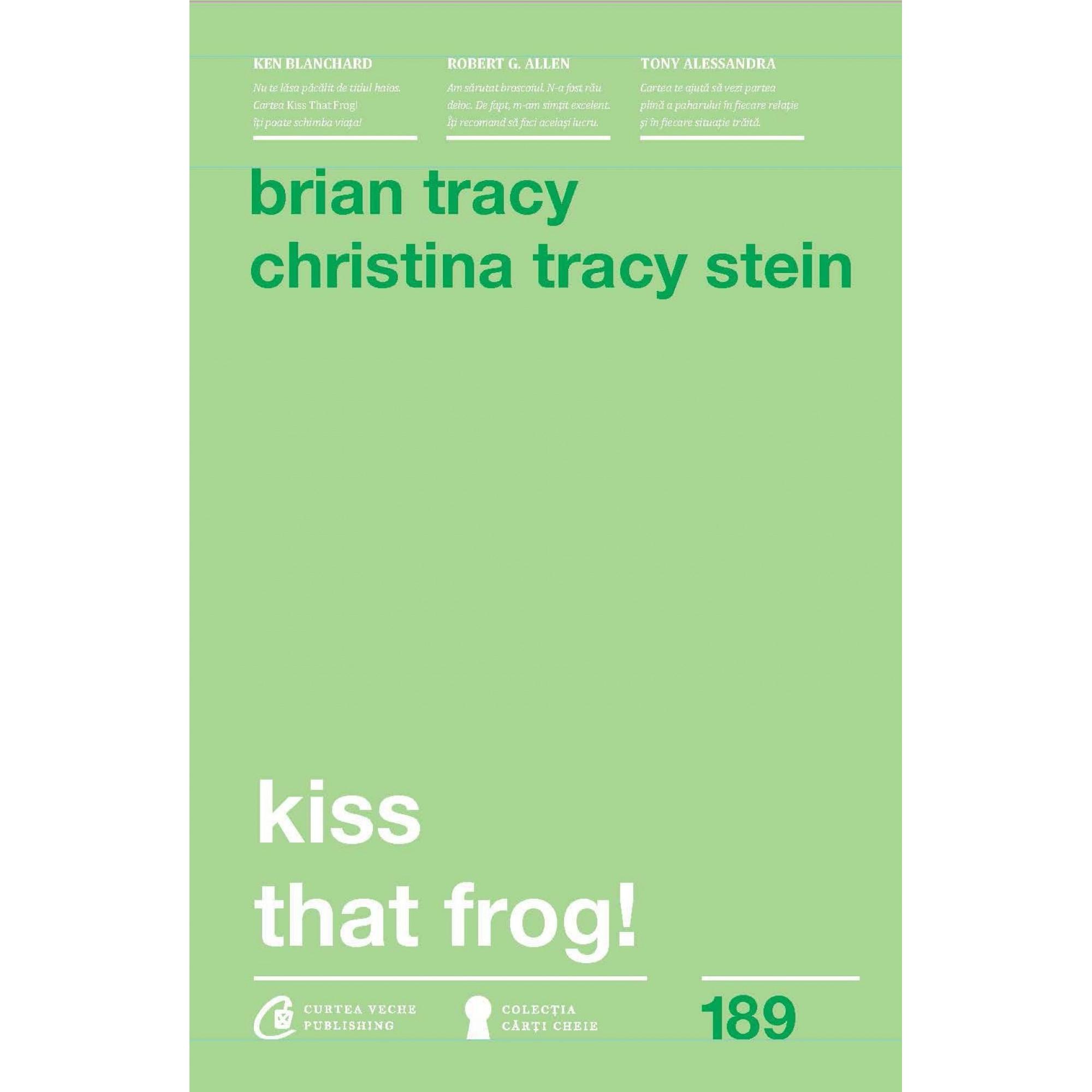 Kiss that Frog. 12 căi de-a transforma minusurile în plusuri în viața personală și la muncă; Brian Tracy, Christina Tracy Stein