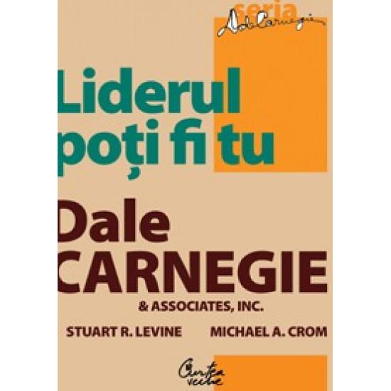 Liderul poţi fi tu. Ediţia a II-a, revizuită; Dale Carnegie & Associates, Inc., Stuart R. Levine, Michael Crom