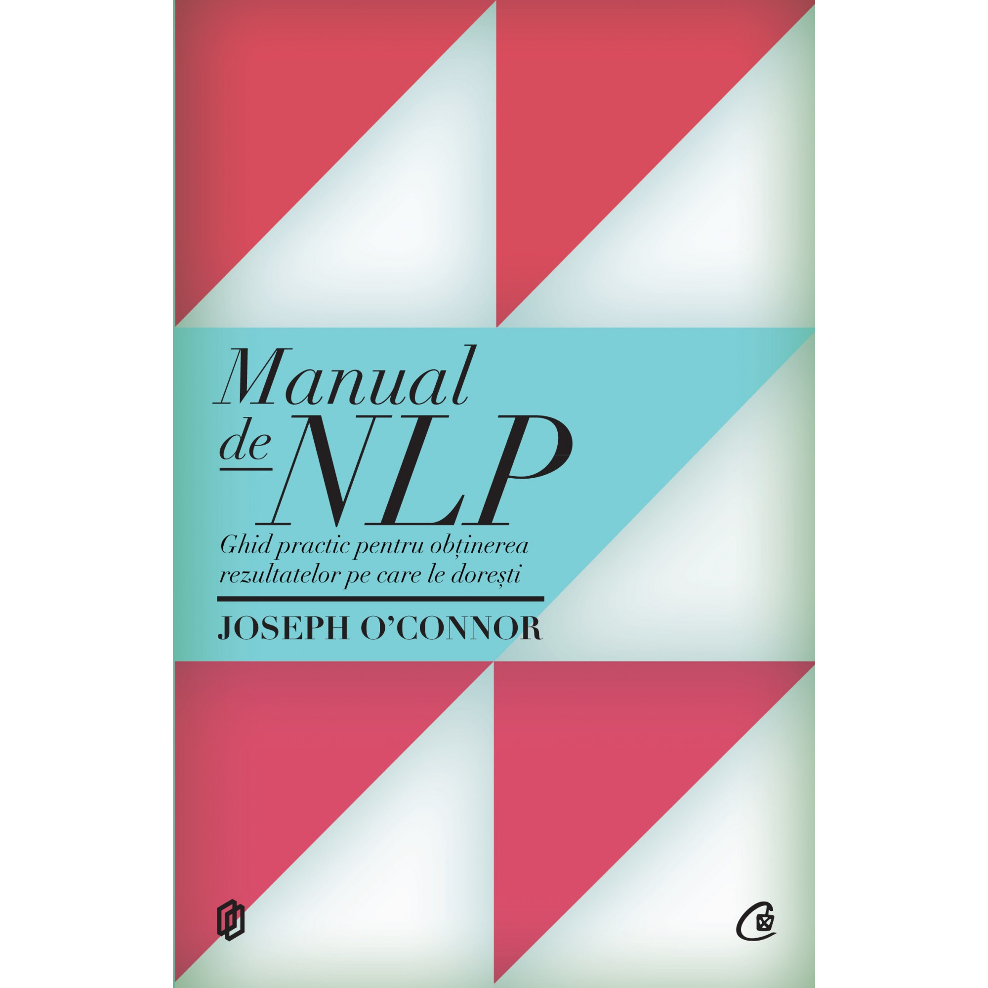 Manual de NLP. Ediția a II-a. Ghid practic pentru obținerea rezultatelor pe care le dorești