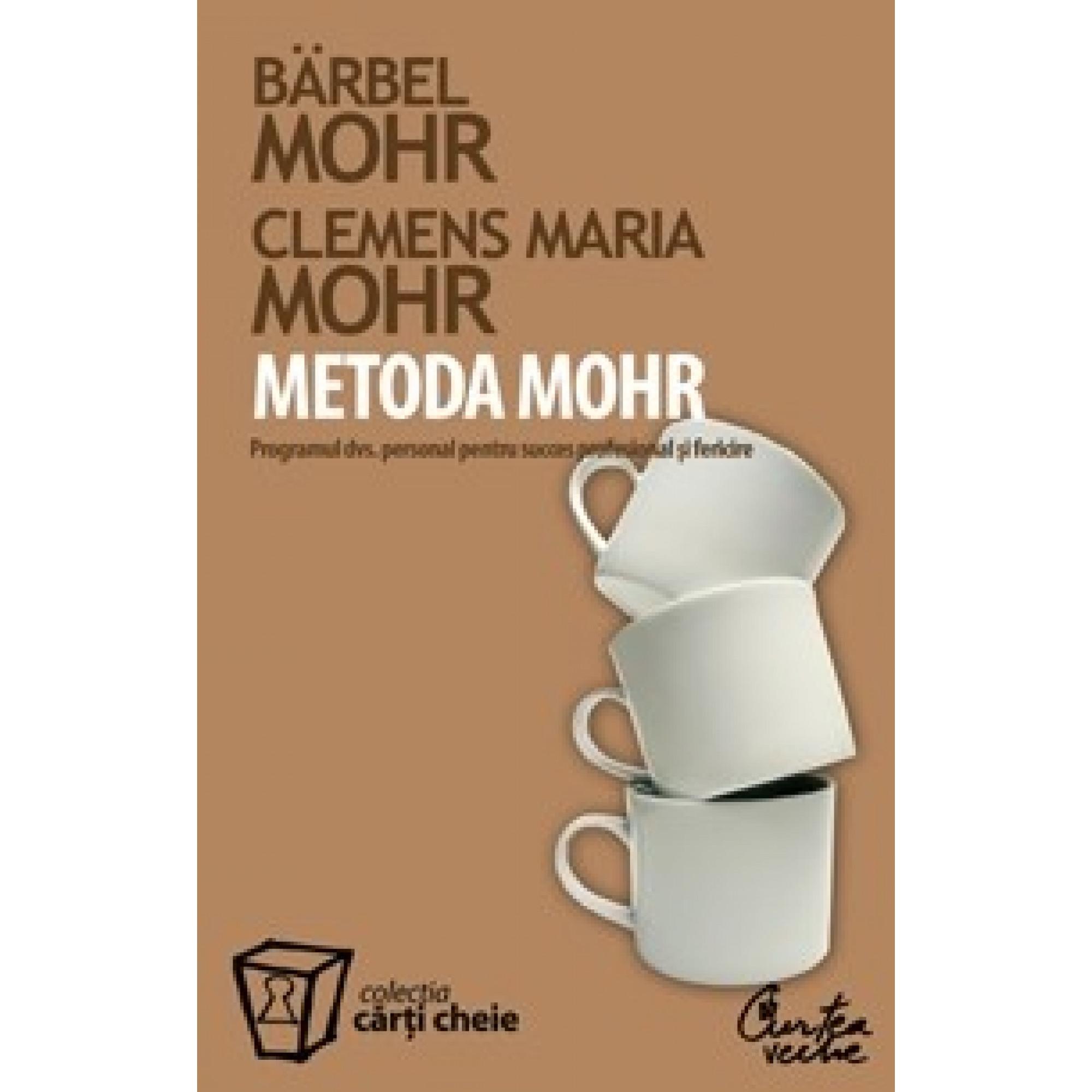 Metoda Mohr. Programul dumneavoastră personal pentru succes profesional şi fericire; Bärbel Mohr, Clemens Maria Mohr