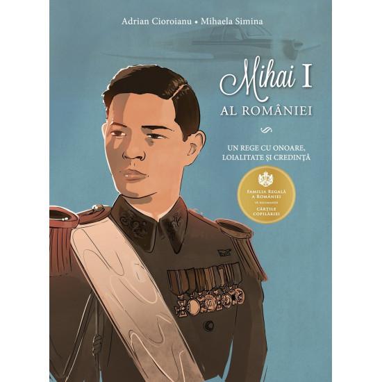 Mihai I al României. Un rege cu onoare, loialitate și credință| Adrian Cioroianu, Mihaela Simina