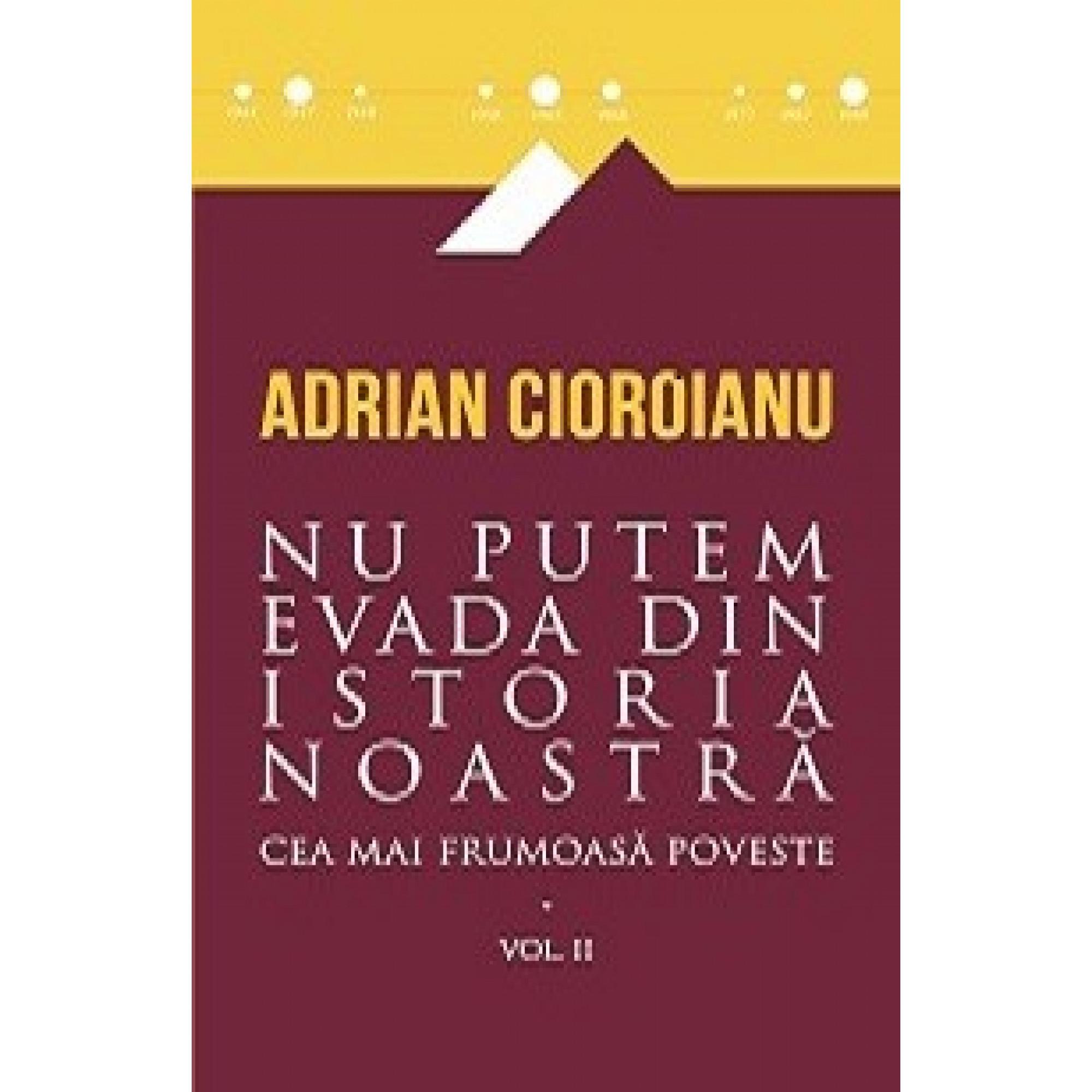 Cea mai frumoasă poveste, vol. II. Nu putem evada din istoria noastră; Adrian Cioroianu