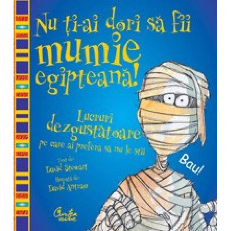 Nu ţi-ai dori să fii mumie egipteană! - Lucruri dezgustătoare pe care ai prefera să nu le ştii; David Stewart
