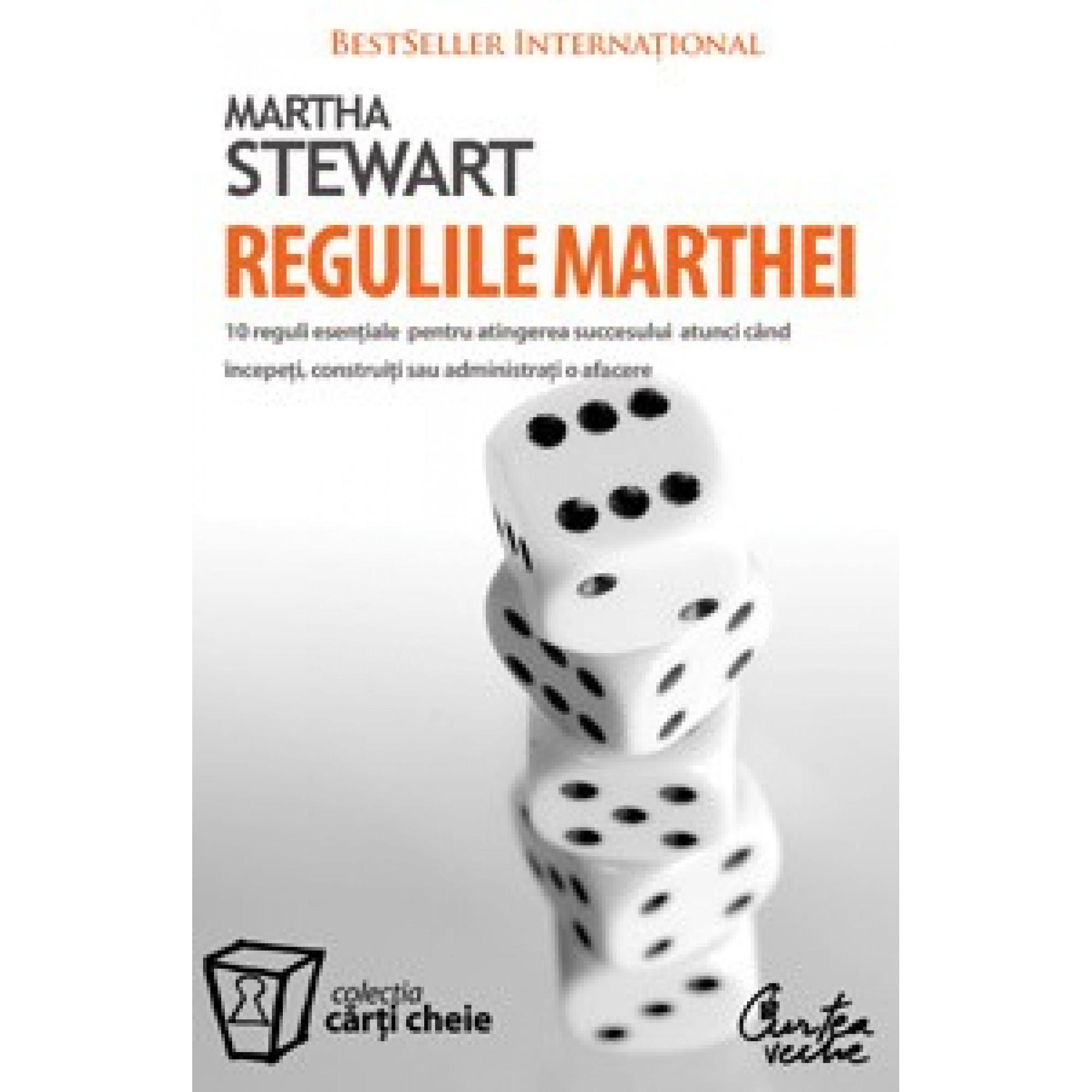 Regulile Marthei. 10 reguli esenţiale pentru atingerea succesului atunci când începeţi, construiţi sau administraţi o afacere; Martha Stewart