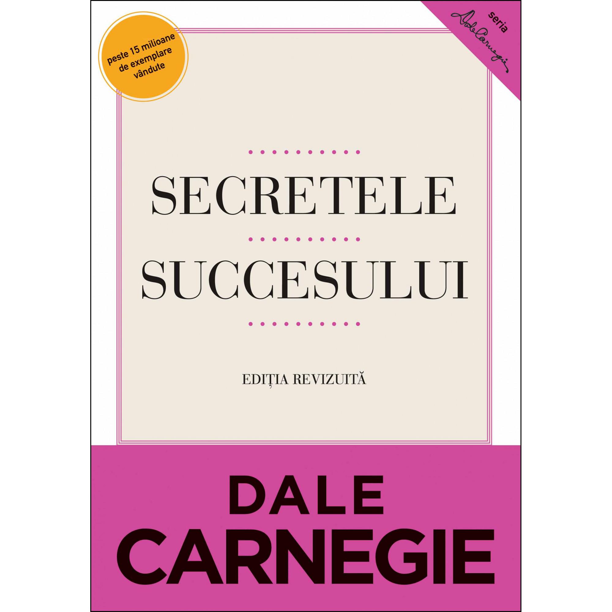 Secretele succesului. Ediţie revizuită Cum să vă faceţi prieteni şi să deveniţi influent; Dale Carnegie