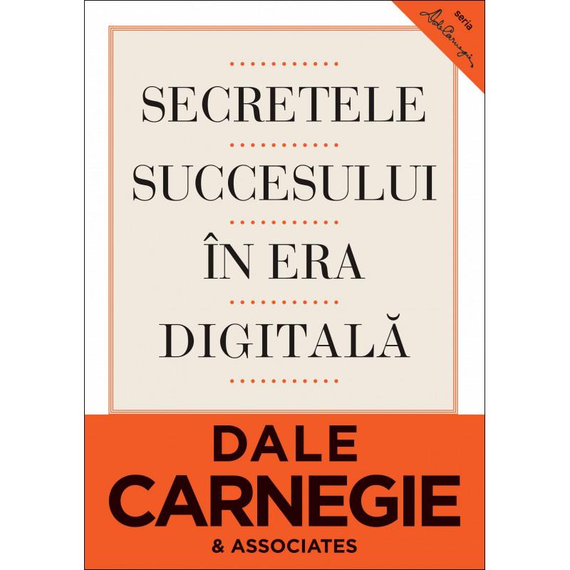 Secretele succesului în era digitală. Cum să vă faceţi prieteni şi să deveniţi influent; Dale Carnegie & Associates, Inc., Brent Cole