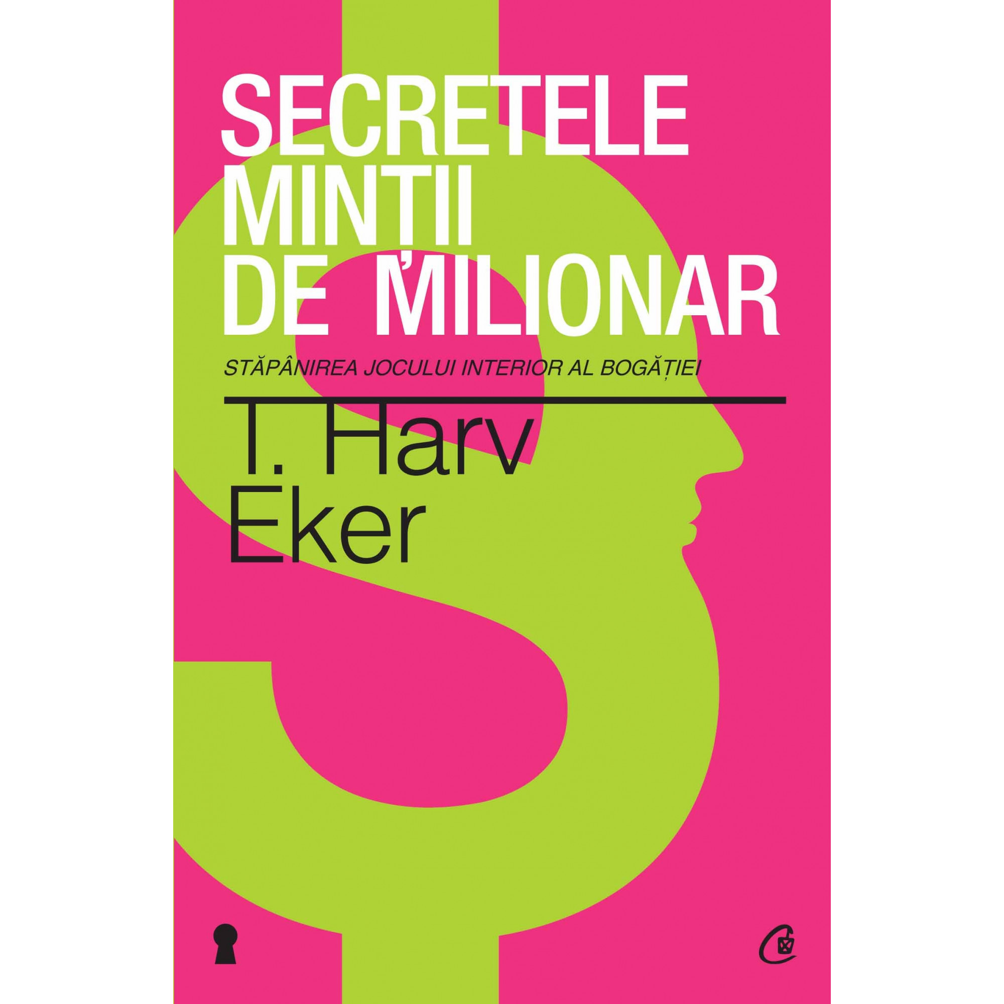 Secretele minţii de milionar. Ediţia a III-a. Stăpânirea jocului interior al bogăţiei; T. Harv Eker