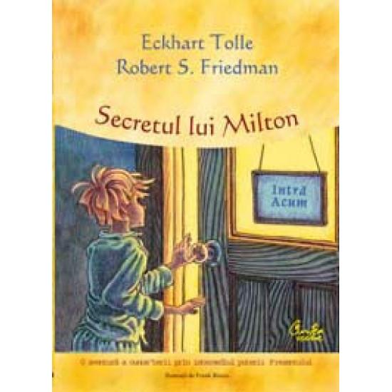 Secretul lui Milton - O aventură a cunoaşterii prin intermediul puterii Prezentului; Eckhart Tolle, Robert S. Friedman