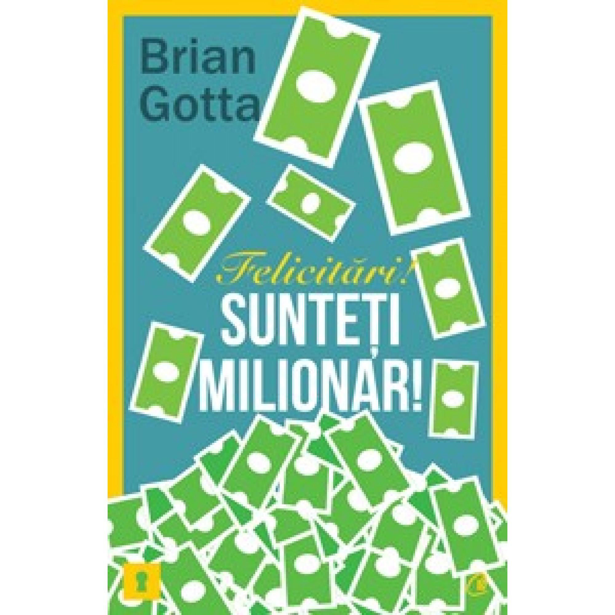 Felicitări! Sunteţi milionar! Secretele cu ajutorul cărora veţi face avere în domeniul vânzărilor; Brian Gotta
