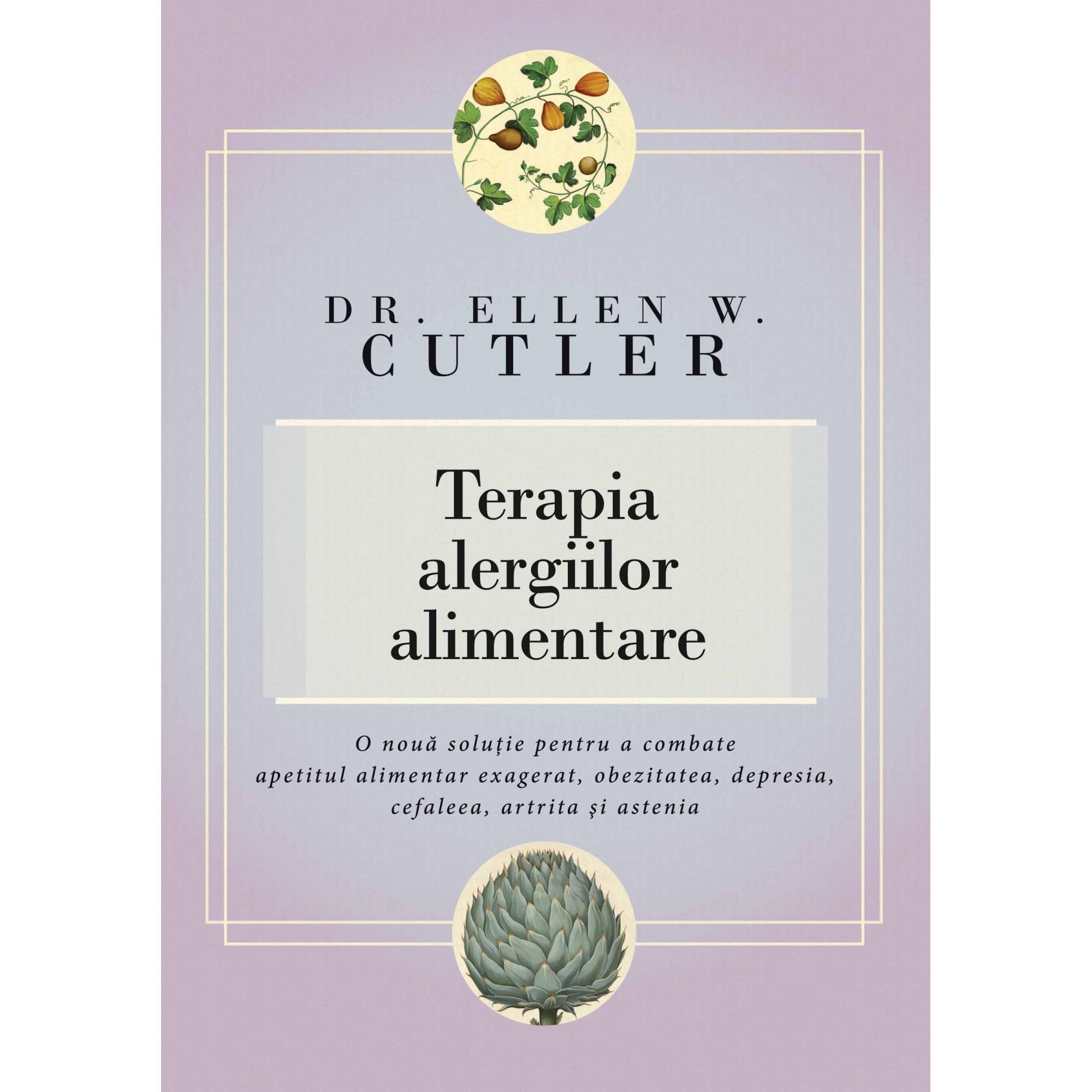 Terapia alergiilor alimentare. O nouă soluţie pentru a combate apetitul alimentar exagerat, obezitatea, depresia, cefaleea, artrita şi astenia; Dr. Ellen W. Cutler