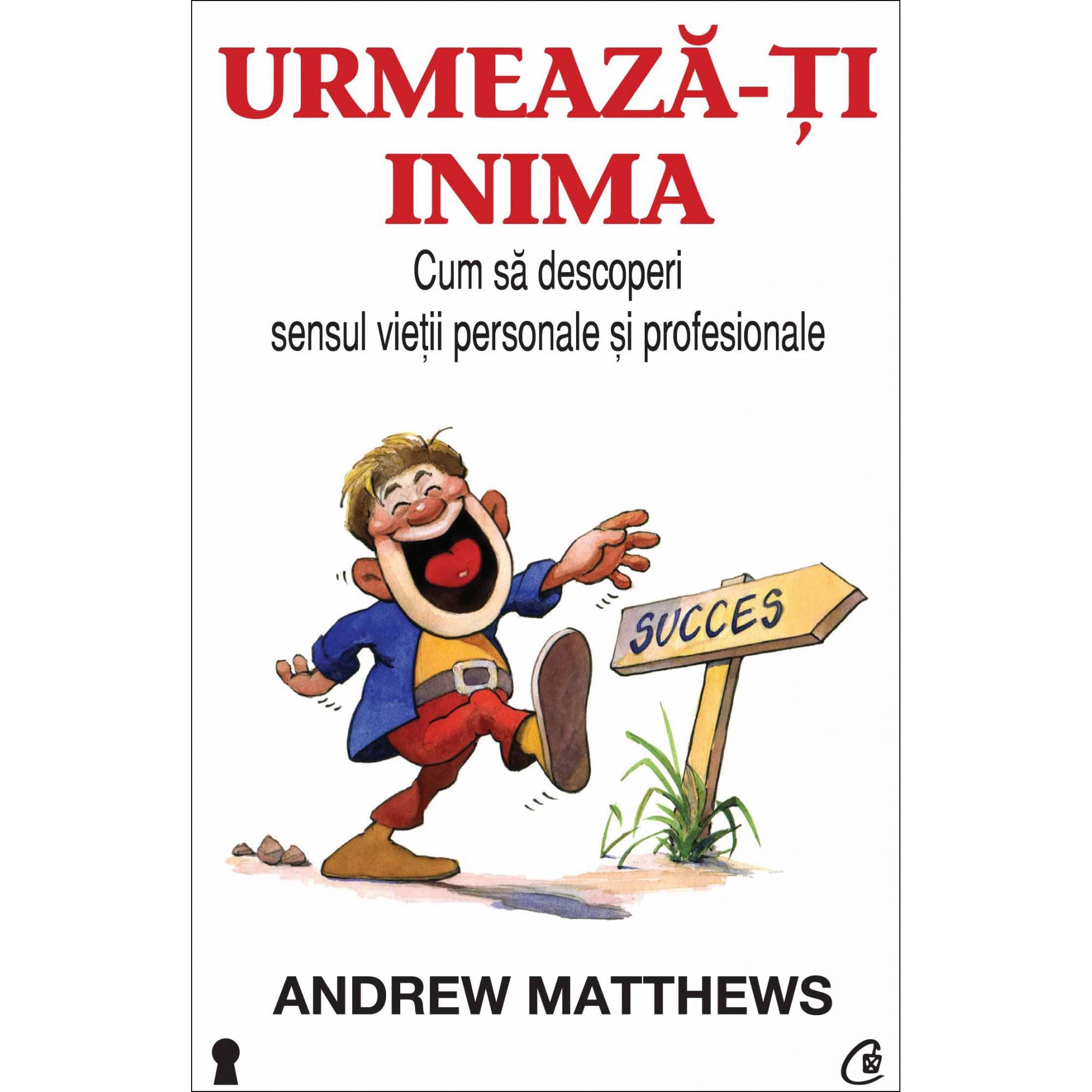 Urmează-ţi inima. Cum să descoperi sensul vieţii personale şi profesionale; Andrew Matthews