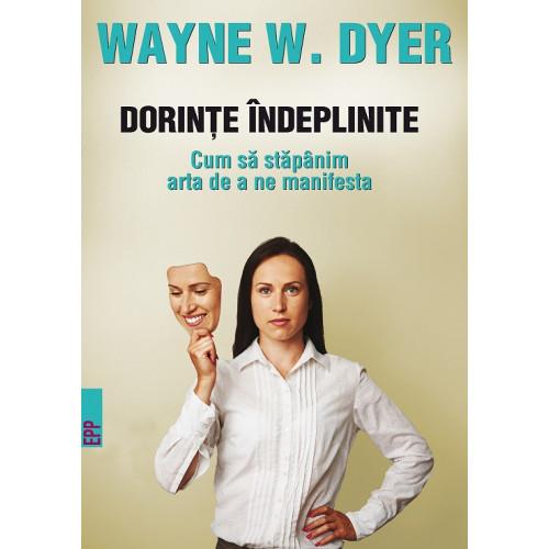 Dorințe îndeplinite. Cum să stăpânim arta de a ne manifesta - Wayne W. Dyer