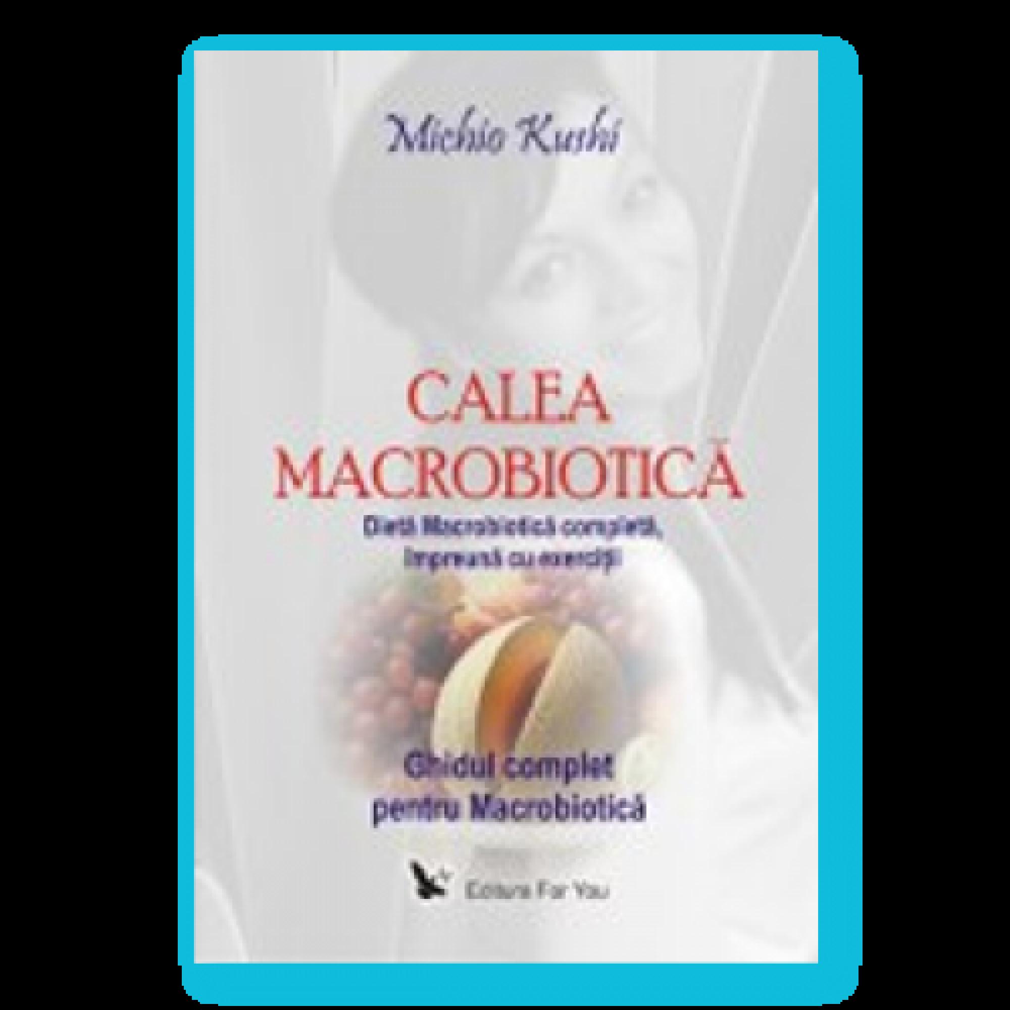 Calea macrobiotică. Ghidul complet pentru Macrobiotică