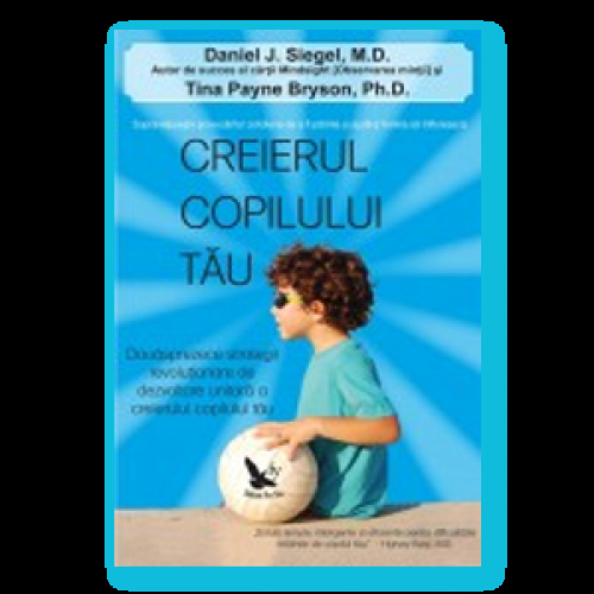 Creierul copilului tău. 12 strategii revoluţionare de dezvoltare unitară a creierului copilului tău; Daniel J. Siegel