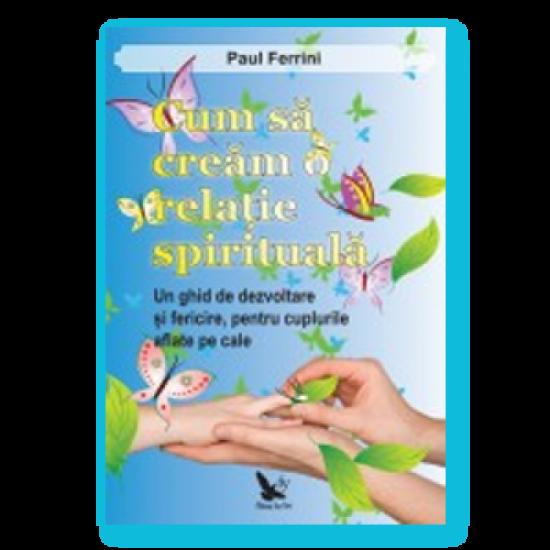 Cum să creăm o relaţie spirituală. Un ghid de dezvoltare şi fericire pentru cuplurile aflate pe cale