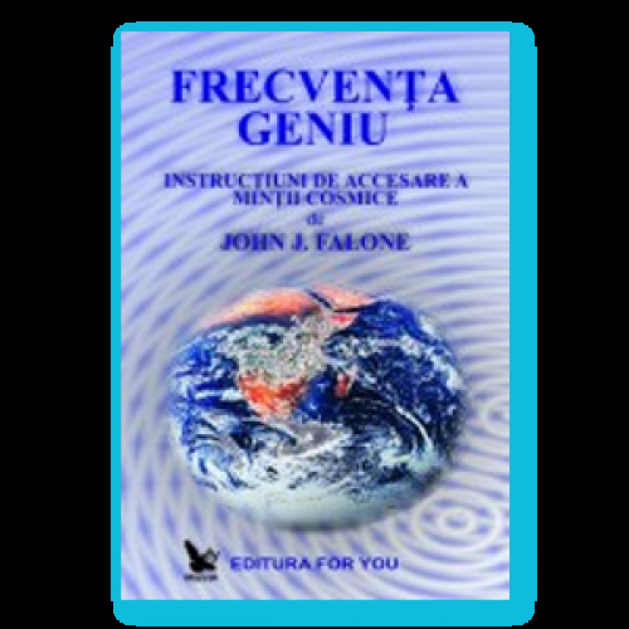 Frecvenţa Geniu. Instrucţiuni de accesare a minţii cosmice; John J. Falone