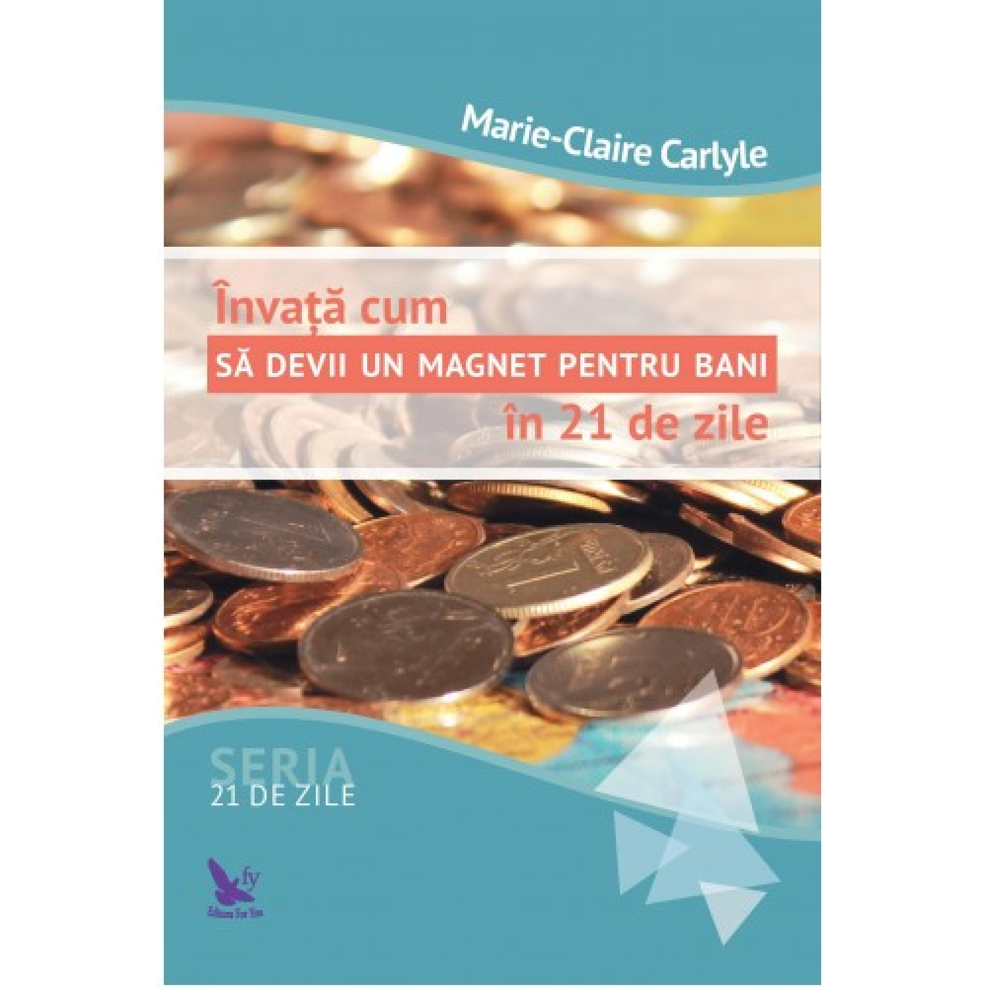 Învață cum să devii un magnet pentru bani în 21 de zile; Marie-Claire Carlyle