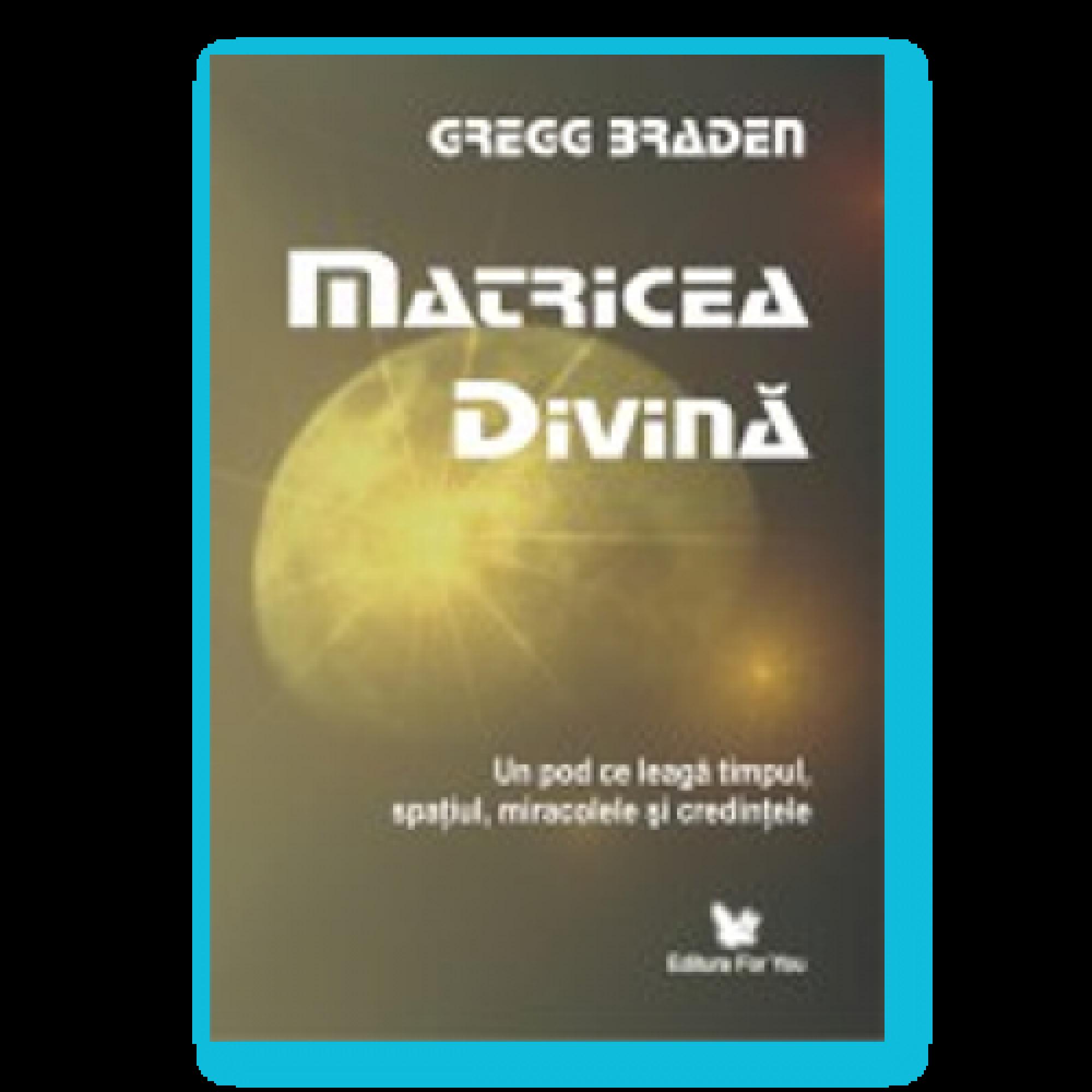 Matricea divină. Un pod ce leagă timpul, spaţiul, miracolele şi credinţele; Gregg Braden