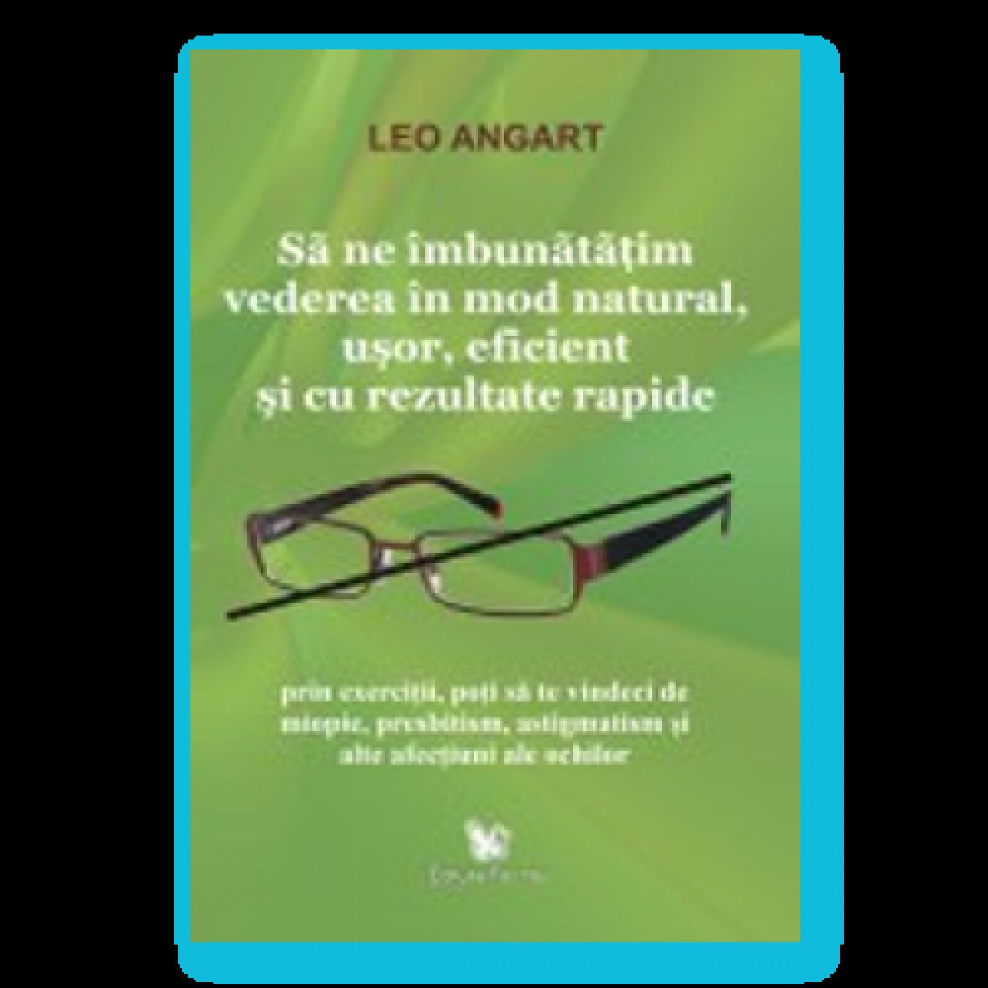 Să ne îmbunătăţim vederea în mod natural, uşor, eficient şi cu rezultate rapide; Leo Angart