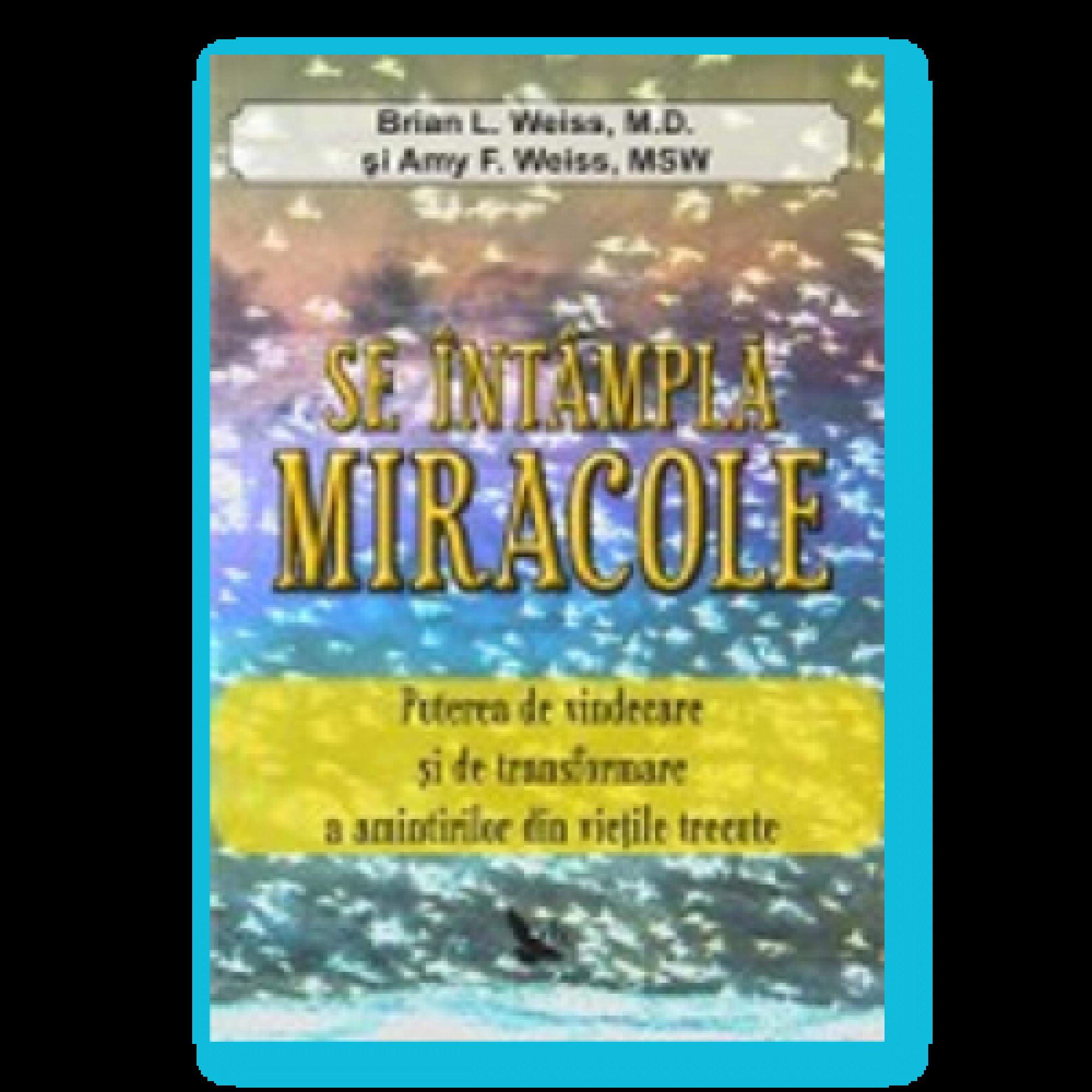 Se întâmplă miracole. Puterea de vindecare şi de transformare a amintirilor din vieţile trecute