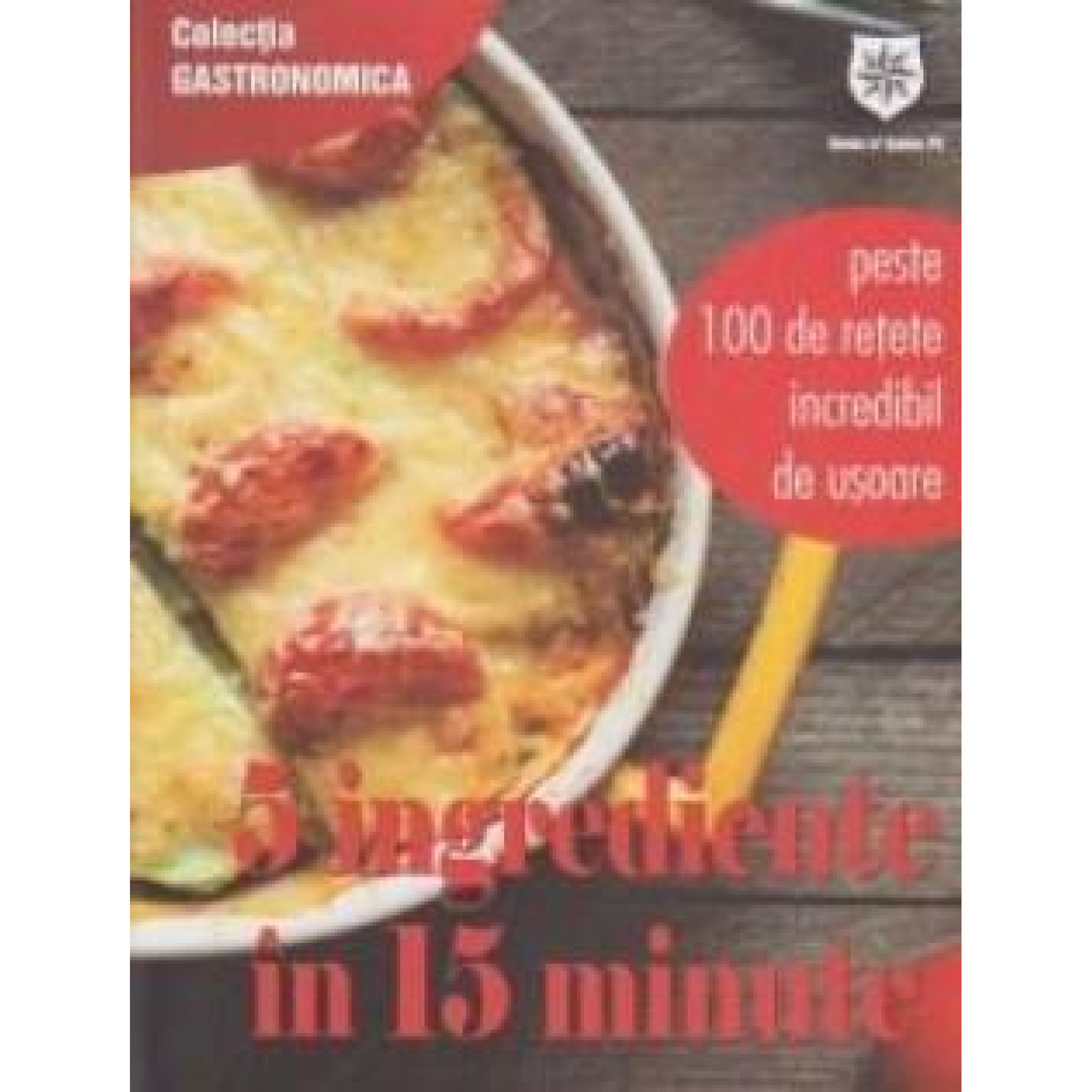 5 ingrediente în 15 minute. Peste 100 de rețete incredibil de ușoare; Daniel Voicea