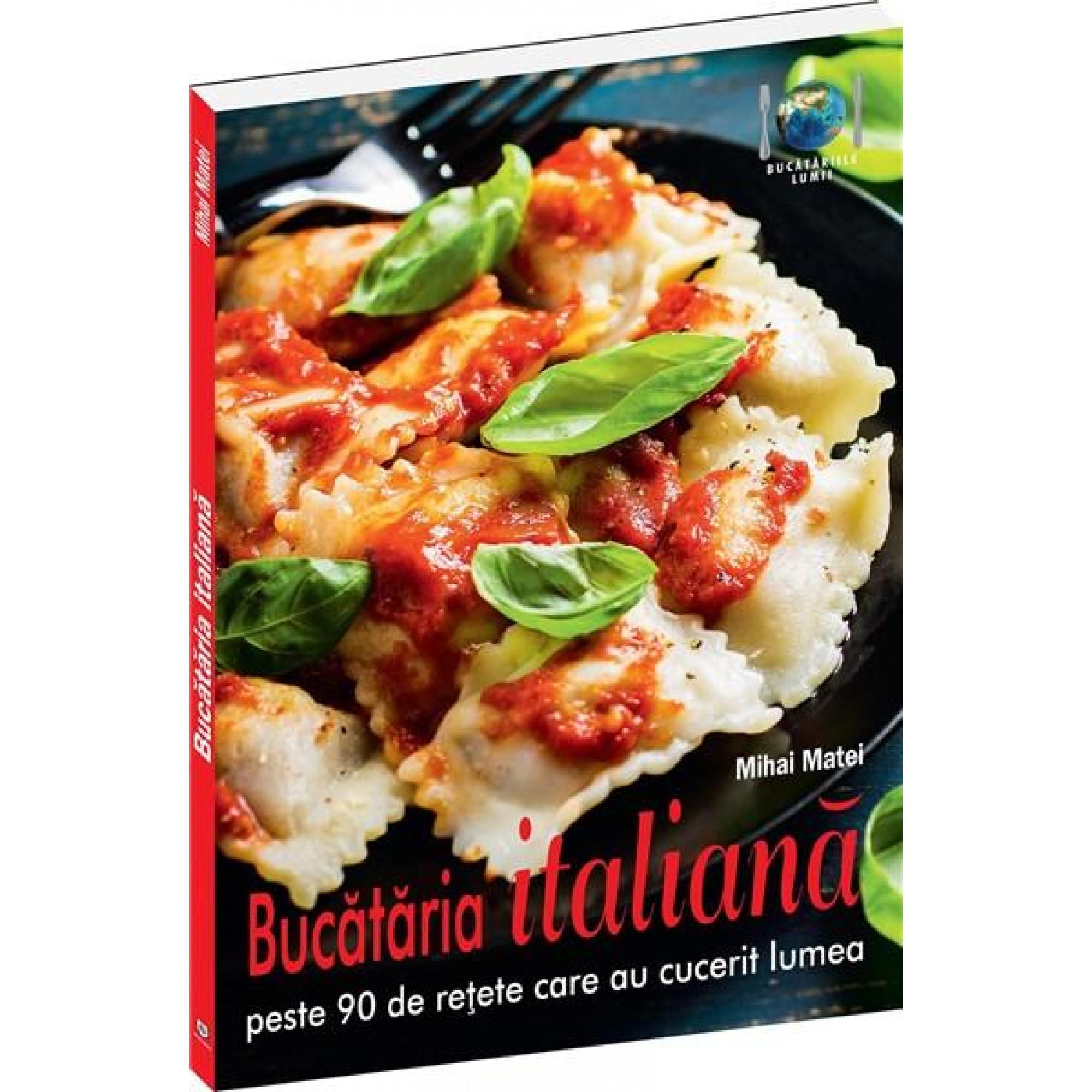 Bucătăria italiană. Peste 90 de rețete care au cucerit lumea