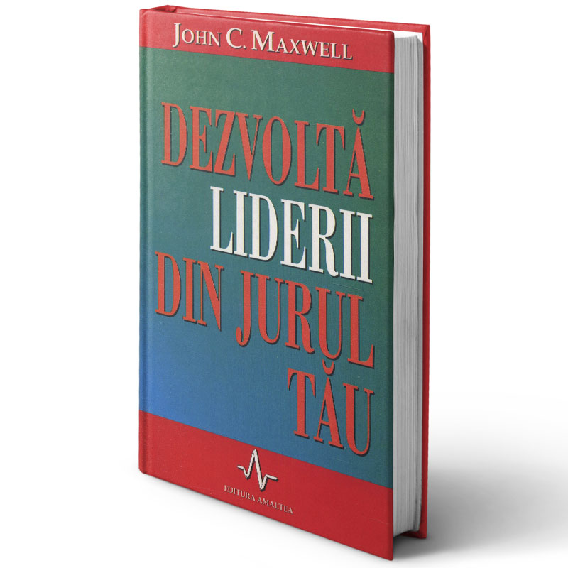 Dezvoltă liderii din jurul tău; John Maxwell