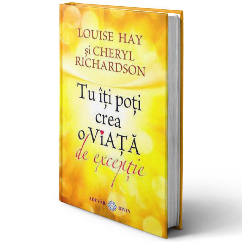 Tu îți poți crea o viață de excepție; Louise Hay; Cheryl Richardson