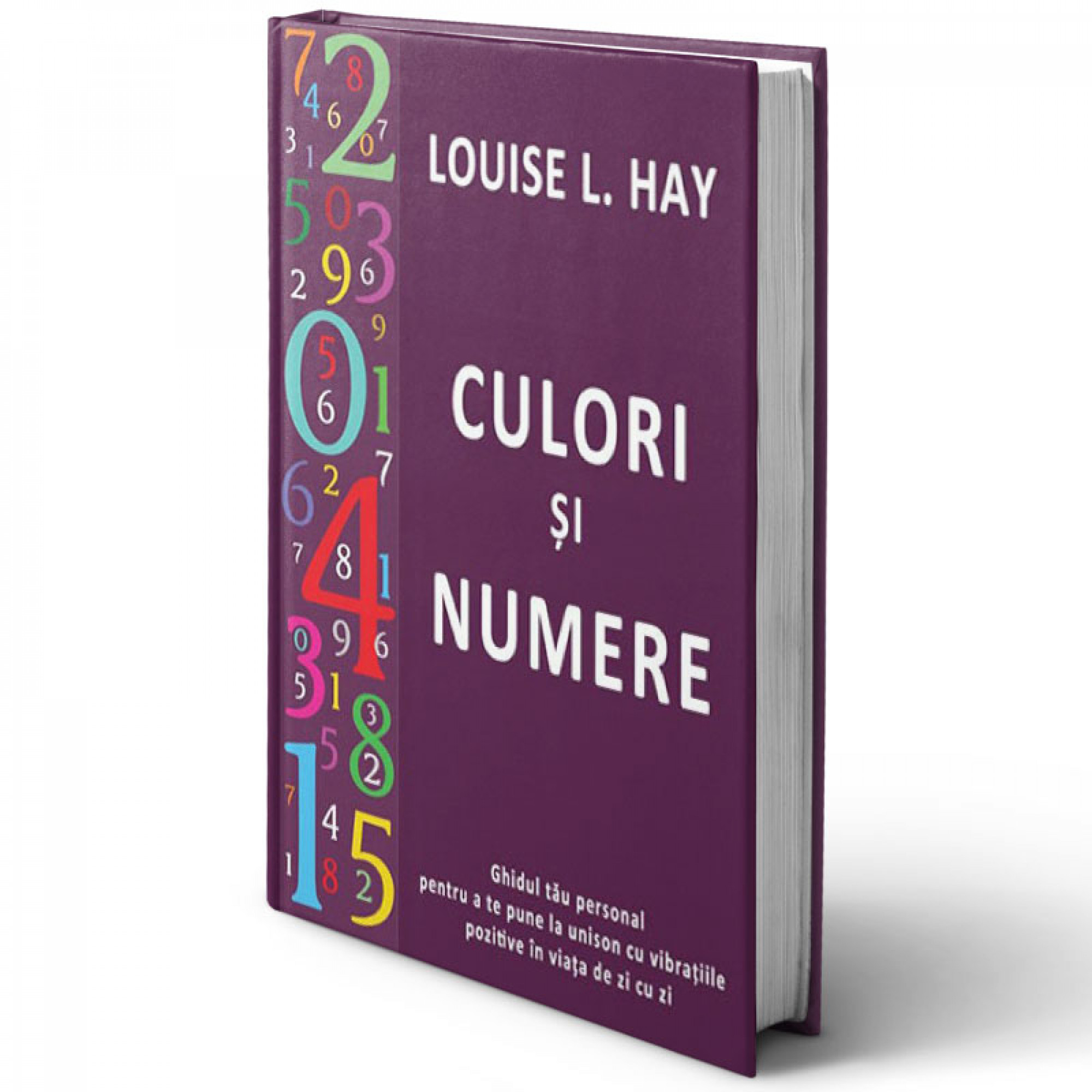 Culori şi numere. Ghidul tău personal pentru a te pune la unison cu vibraţiile pozitive în viaţa de zi cu zi; Louise Hay