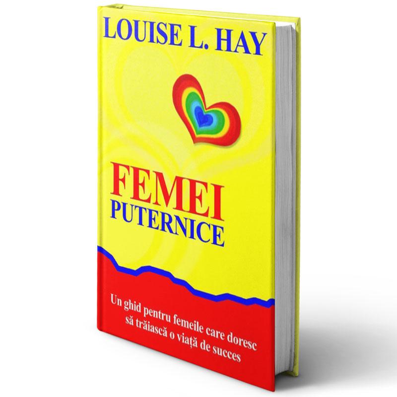 Femei puternice - Un ghid pentru femeile care doresc să trăiască o viaţă de succes; Louise L. Hay