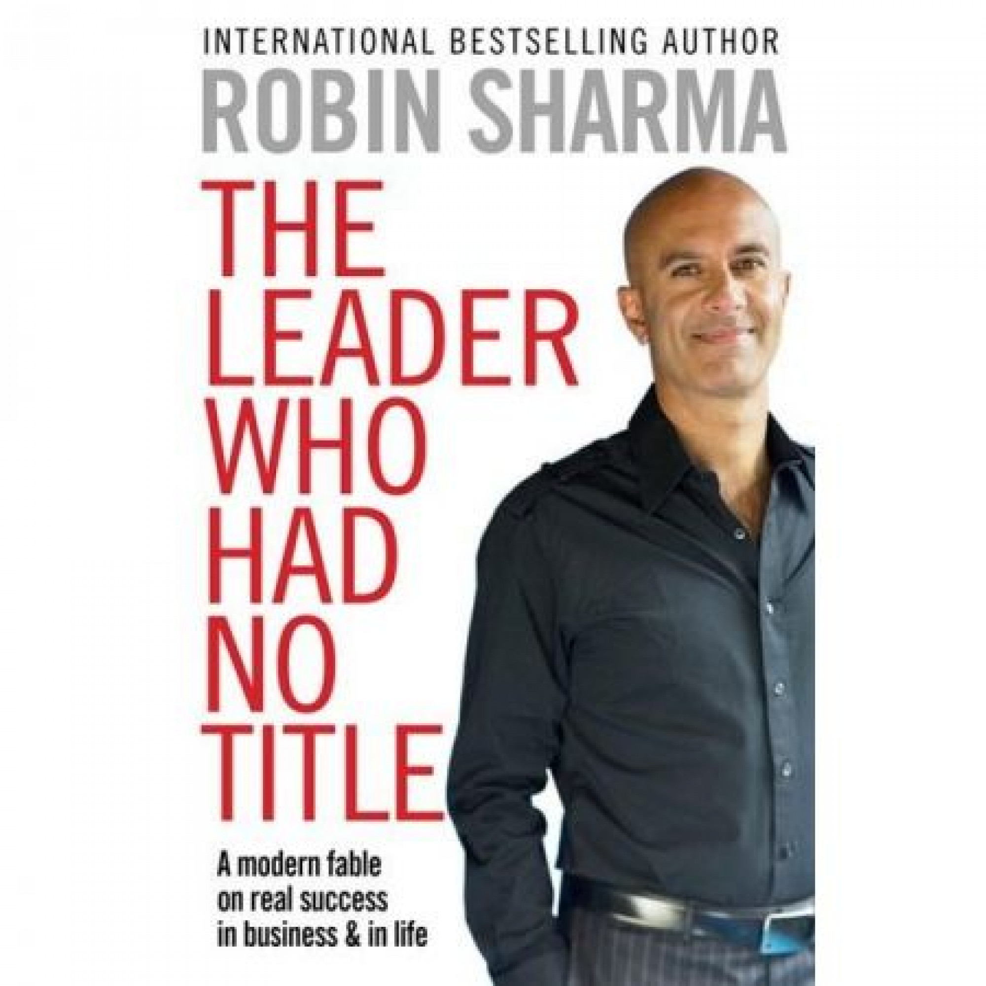 The Leader Who Had No Title: A Modern Fable on Real Success in Business and in Life; Robin Sharma