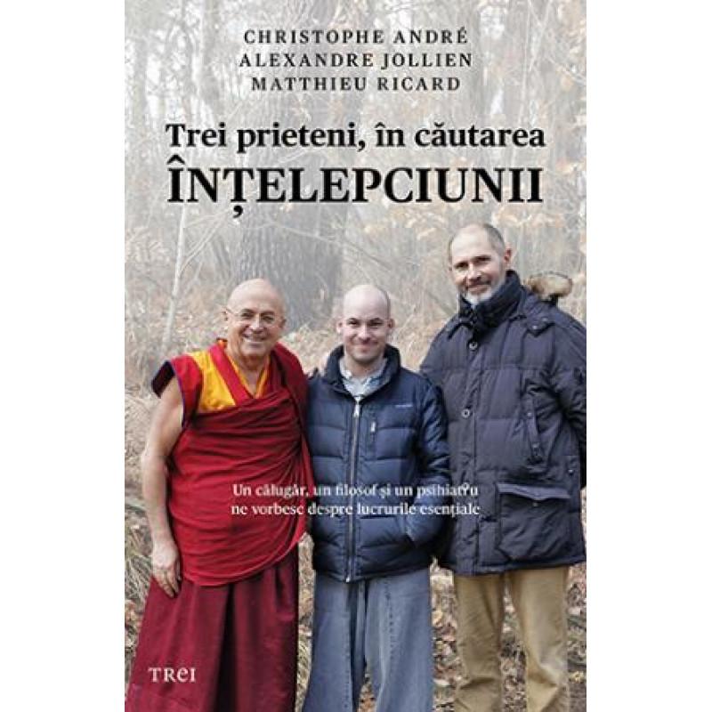 Trei prieteni, în căutarea înţelepciunii; Christophe André, Alexandre Jollien, Matthieu Ricard
