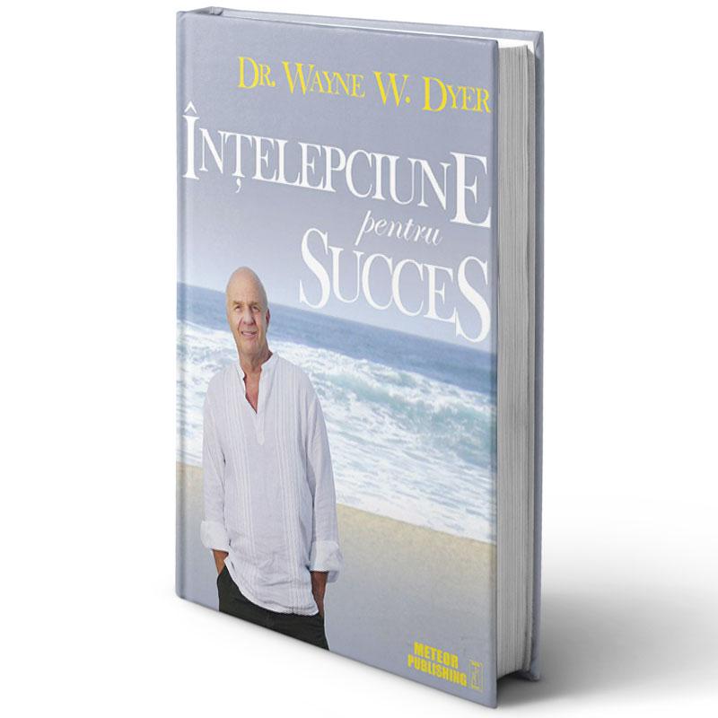 Înţelepciune pentru succes; Dr. Wayne Dyer